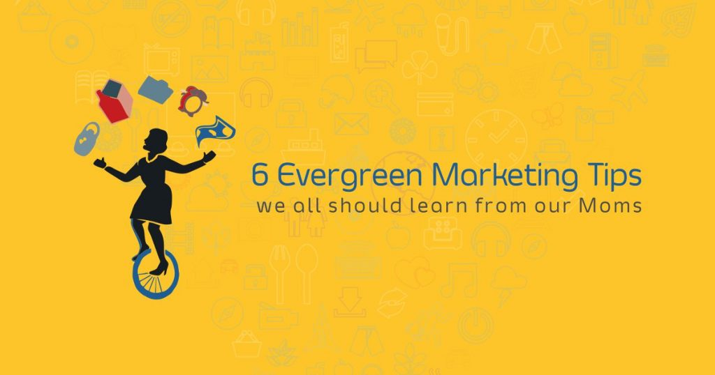 6 Evergreen Marketing Tips we all should learn from our Moms